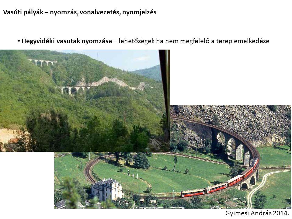 Vasúti pályák – nyomzás, vonalvezetés, nyomjelzés Hegyvidéki vasutak nyomzása – lehetőségek ha nem megfelelő a terep emelkedése Gyimesi András 2014.