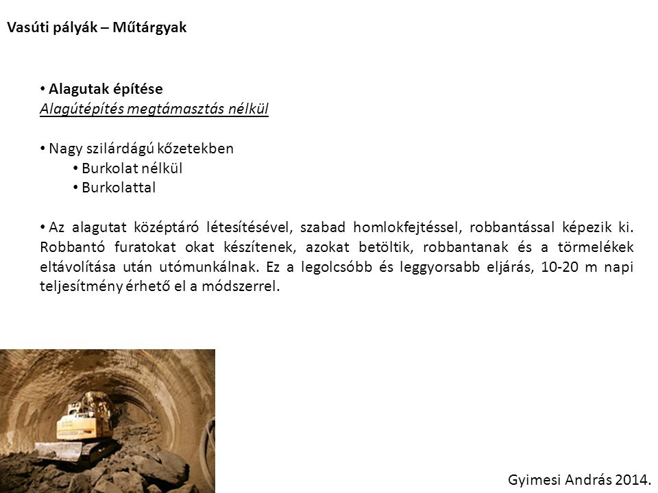 Vasúti pályák – Műtárgyak Gyimesi András 2014. Alagutak építése Alagútépítés megtámasztás nélkül Nagy szilárdágú kőzetekben Burkolat nélkül Burkolatta