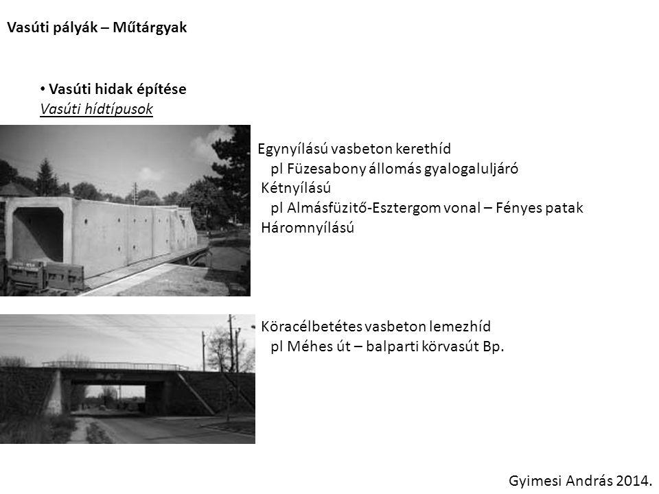 Vasúti pályák – Műtárgyak Gyimesi András 2014. Vasúti hidak építése Vasúti hídtípusok Egynyílású vasbeton kerethíd pl Füzesabony állomás gyalogaluljár