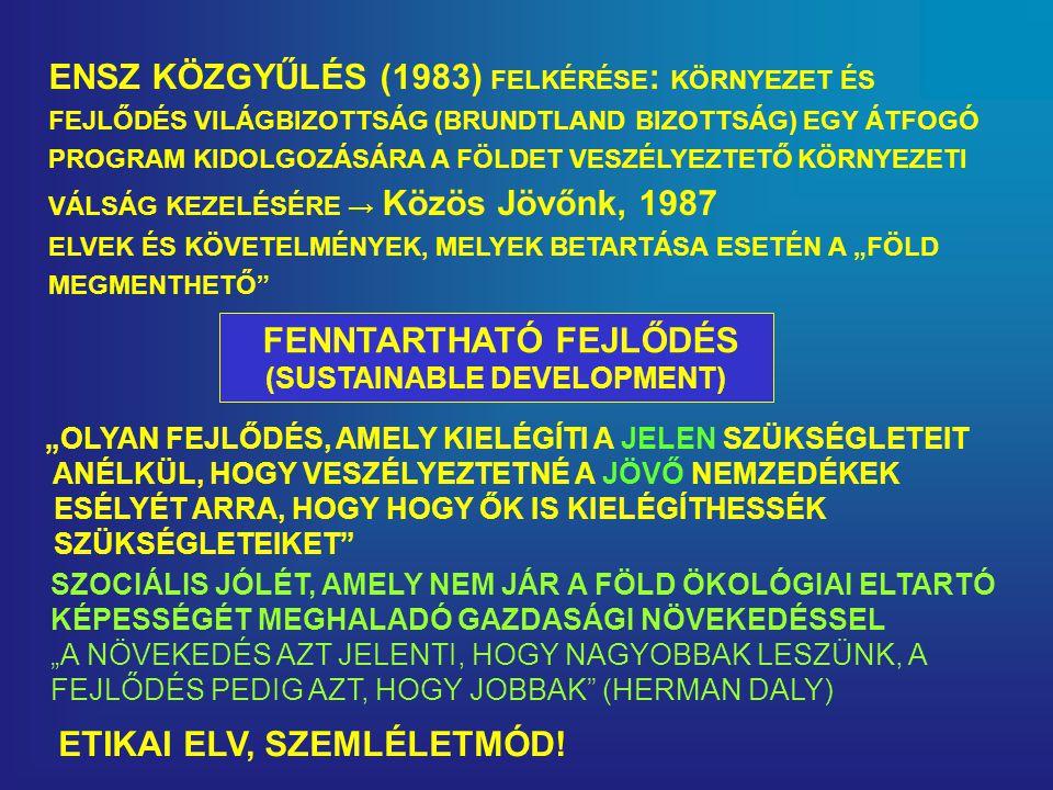 """ENSZ KÖZGYŰLÉS (1983) FELKÉRÉSE : KÖRNYEZET ÉS FEJLŐDÉS VILÁGBIZOTTSÁG (BRUNDTLAND BIZOTTSÁG) EGY ÁTFOGÓ PROGRAM KIDOLGOZÁSÁRA A FÖLDET VESZÉLYEZTETŐ KÖRNYEZETI VÁLSÁG KEZELÉSÉRE → Közös Jövőnk, 1987 ELVEK ÉS KÖVETELMÉNYEK, MELYEK BETARTÁSA ESETÉN A """"FÖLD MEGMENTHETŐ FENNTARTHATÓ FEJLŐDÉS (SUSTAINABLE DEVELOPMENT) """"OLYAN FEJLŐDÉS, AMELY KIELÉGÍTI A JELEN SZÜKSÉGLETEIT ANÉLKÜL, HOGY VESZÉLYEZTETNÉ A JÖVŐ NEMZEDÉKEK ESÉLYÉT ARRA, HOGY HOGY ŐK IS KIELÉGÍTHESSÉK SZÜKSÉGLETEIKET SZOCIÁLIS JÓLÉT, AMELY NEM JÁR A FÖLD ÖKOLÓGIAI ELTARTÓ KÉPESSÉGÉT MEGHALADÓ GAZDASÁGI NÖVEKEDÉSSEL """"A NÖVEKEDÉS AZT JELENTI, HOGY NAGYOBBAK LESZÜNK, A FEJLŐDÉS PEDIG AZT, HOGY JOBBAK (HERMAN DALY) ETIKAI ELV, SZEMLÉLETMÓD!"""