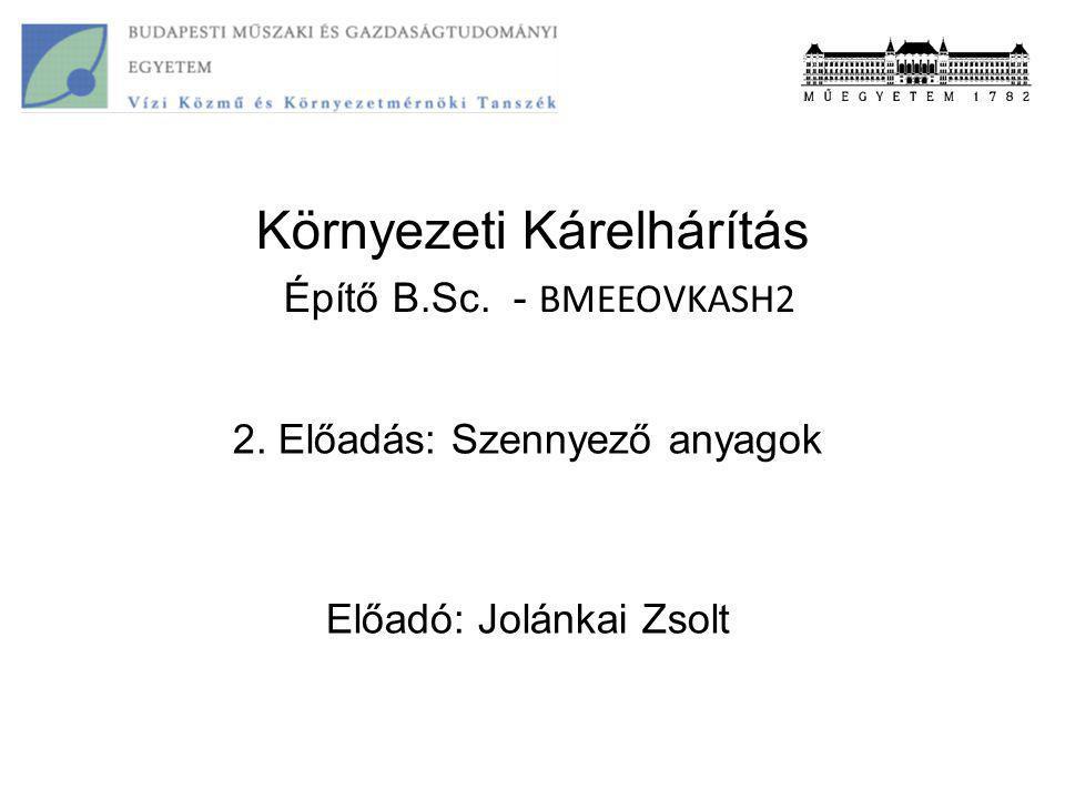 Környezeti Kárelhárítás Építő B.Sc. - BMEEOVKASH2 2. Előadás: Szennyező anyagok Előadó: Jolánkai Zsolt