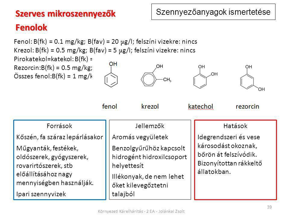 Szennyezőanyagok ismertetése 39 Környezeti Kárelhárítás - 2 EA - Jolánkai Zsolt Szerves mikroszennyezők Fenolok Fenol: B(fk) = 0.1 mg/kg; B(fav) = 20 μ g/l; felszíni vizekre: nincs Krezol: B(fk) = 0.5 mg/kg; B(fav) = 5 μ g/l; felszíni vizekre: nincs Pirokatekol=katekol: B(fk) = 0.5 mg/kg; B(fav) = 5 μ g/l; felszíni vizekre: nincs Rezorcin:B(fk) = 0.5 mg/kg; B(fav) = 5 μ g/l; felszíni vizekre: nincs Összes fenol:B(fk) = 1 mg/kg; B(fav) = 20 μ g/l; felszíni vizekre: nincs Jellemzők Aromás vegyületek Benzolgyűrűhöz kapcsolt hidrogént hidroxilcsoport helyettesít Illékonyak, de nem lehet őket kilevegőztetni talajból Hatások Idegrendszeri és vese károsodást okoznak, bőrön át felszívódik.