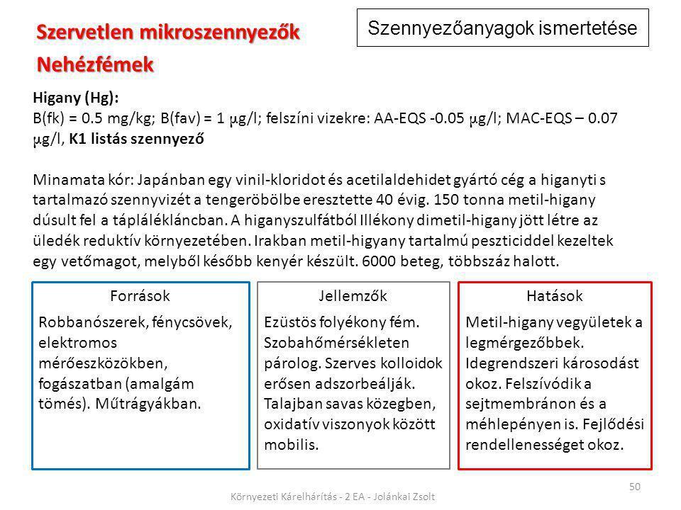 Szennyezőanyagok ismertetése 50 Környezeti Kárelhárítás - 2 EA - Jolánkai Zsolt Szervetlen mikroszennyezők Nehézfémek Higany (Hg): B(fk) = 0.5 mg/kg; B(fav) = 1 μ g/l; felszíni vizekre: AA-EQS -0.05 μ g/l; MAC-EQS – 0.07 μ g/l, K1 listás szennyező Minamata kór: Japánban egy vinil-kloridot és acetilaldehidet gyártó cég a higanyti s tartalmazó szennyvizét a tengeröbölbe eresztette 40 évig.