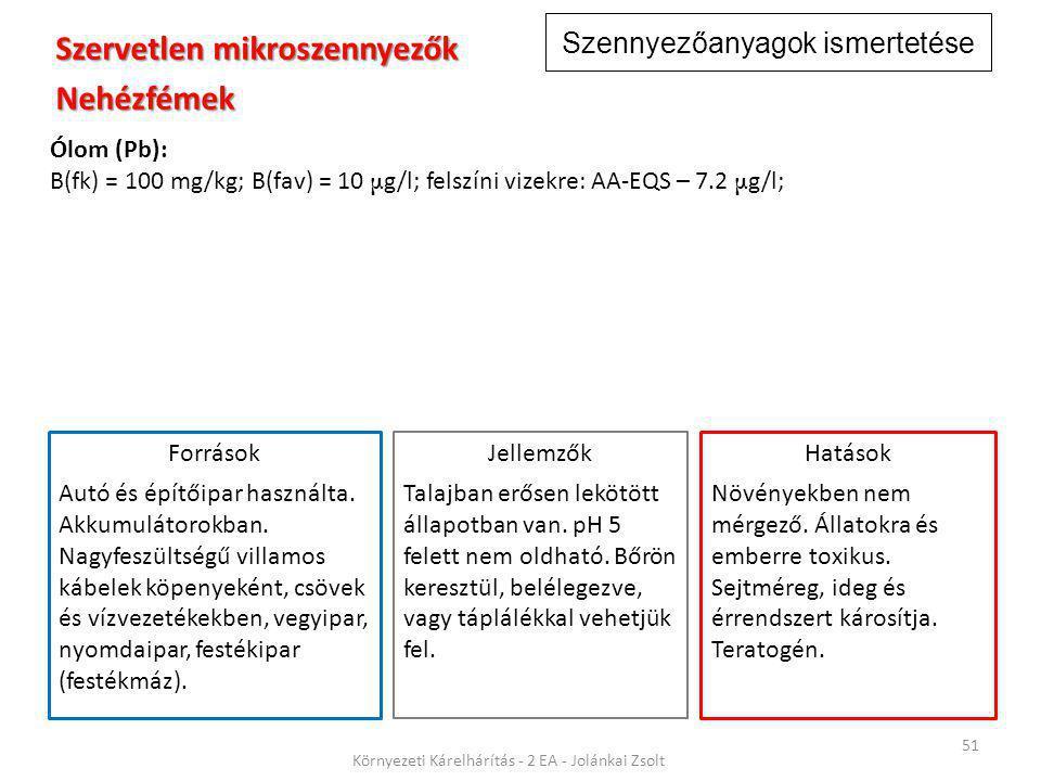Szennyezőanyagok ismertetése 51 Környezeti Kárelhárítás - 2 EA - Jolánkai Zsolt Szervetlen mikroszennyezők Nehézfémek Ólom (Pb): B(fk) = 100 mg/kg; B(fav) = 10 μ g/l; felszíni vizekre: AA-EQS – 7.2 μ g/l; Jellemzők Talajban erősen lekötött állapotban van.