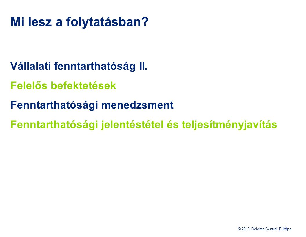 © 2013 Deloitte Central Europe Mi lesz a folytatásban? Vállalati fenntarthatóság II. Felelős befektetések Fenntarthatósági menedzsment Fenntarthatóság