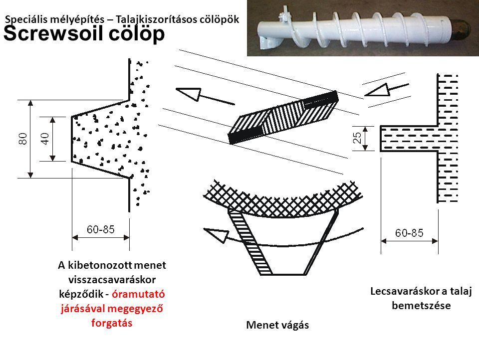 Speciális mélyépítés – Talajkiszorításos cölöpök Screwsoil cölöp Menet vágás Lecsavaráskor a talaj bemetszése A kibetonozott menet visszacsavaráskor képződik - óramutató járásával megegyező forgatás