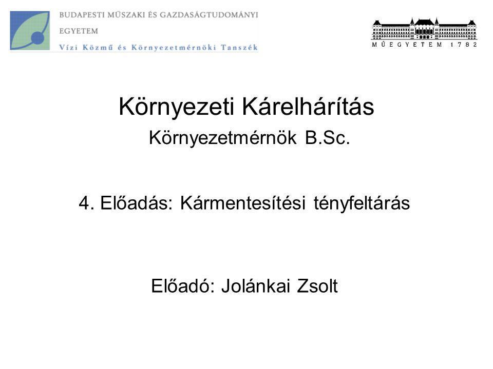 Környezeti Kárelhárítás Környezetmérnök B.Sc. 4. Előadás: Kármentesítési tényfeltárás Előadó: Jolánkai Zsolt