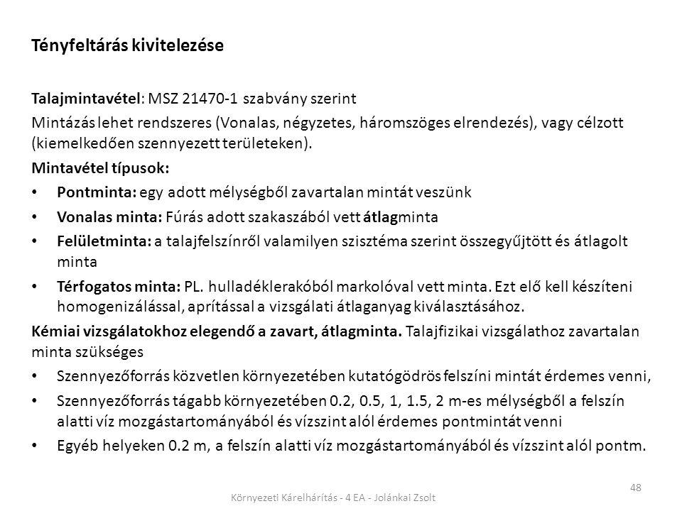 48 Környezeti Kárelhárítás - 4 EA - Jolánkai Zsolt Tényfeltárás kivitelezése Talajmintavétel: MSZ 21470-1 szabvány szerint Mintázás lehet rendszeres (Vonalas, négyzetes, háromszöges elrendezés), vagy célzott (kiemelkedően szennyezett területeken).