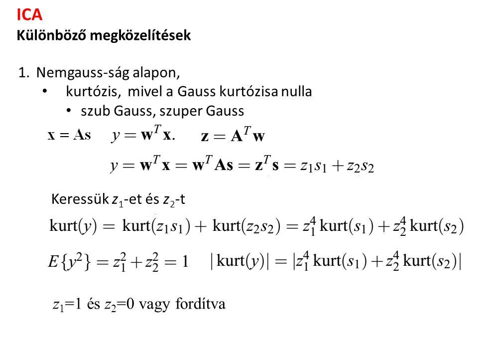 ICA Különböző megközelítések 1.Nemgauss-ság alapon, kurtózis, mivel a Gauss kurtózisa nulla szub Gauss, szuper Gauss Keressük z 1 -et és z 2 -t z 1 =1 és z 2 =0 vagy fordítva