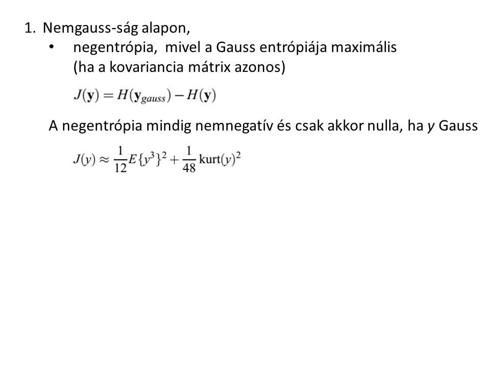 1.Nemgauss-ság alapon, negentrópia, mivel a Gauss entrópiája maximális (ha a kovariancia mátrix azonos) A negentrópia mindig nemnegatív és csak akkor nulla, ha y Gauss