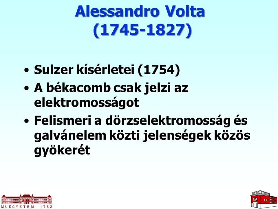 Alessandro Volta (1745-1827) Sulzer kísérletei (1754)Sulzer kísérletei (1754) A békacomb csak jelzi az elektromosságotA békacomb csak jelzi az elektro
