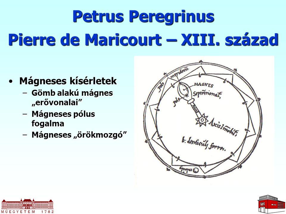 """Petrus Peregrinus Pierre de Maricourt – XIII. század Mágneses kísérletekMágneses kísérletek –Gömb alakú mágnes """"erővonalai"""" –Mágneses pólus fogalma –M"""