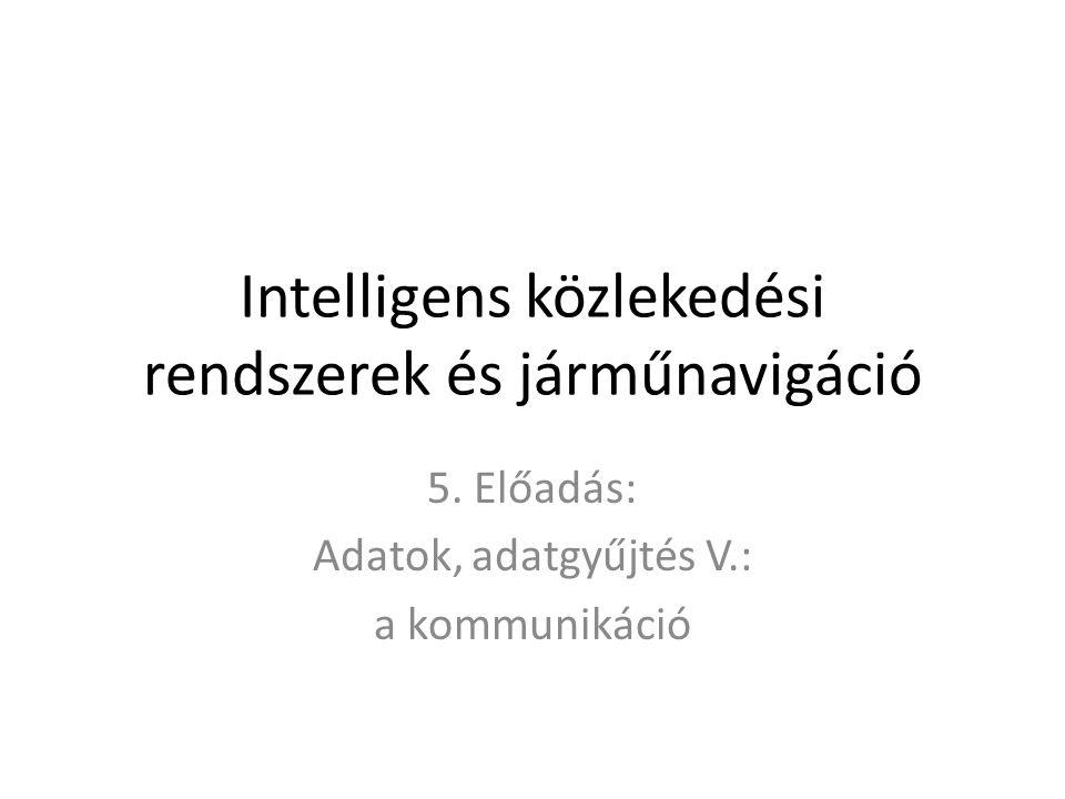 Intelligens közlekedési rendszerek és járműnavigáció 5. Előadás: Adatok, adatgyűjtés V.: a kommunikáció