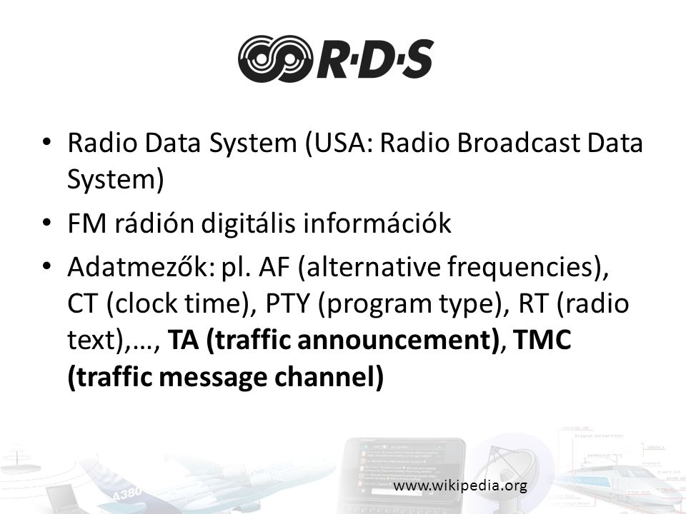 Radio Data System (USA: Radio Broadcast Data System) FM rádión digitális információk Adatmezők: pl. AF (alternative frequencies), CT (clock time), PTY