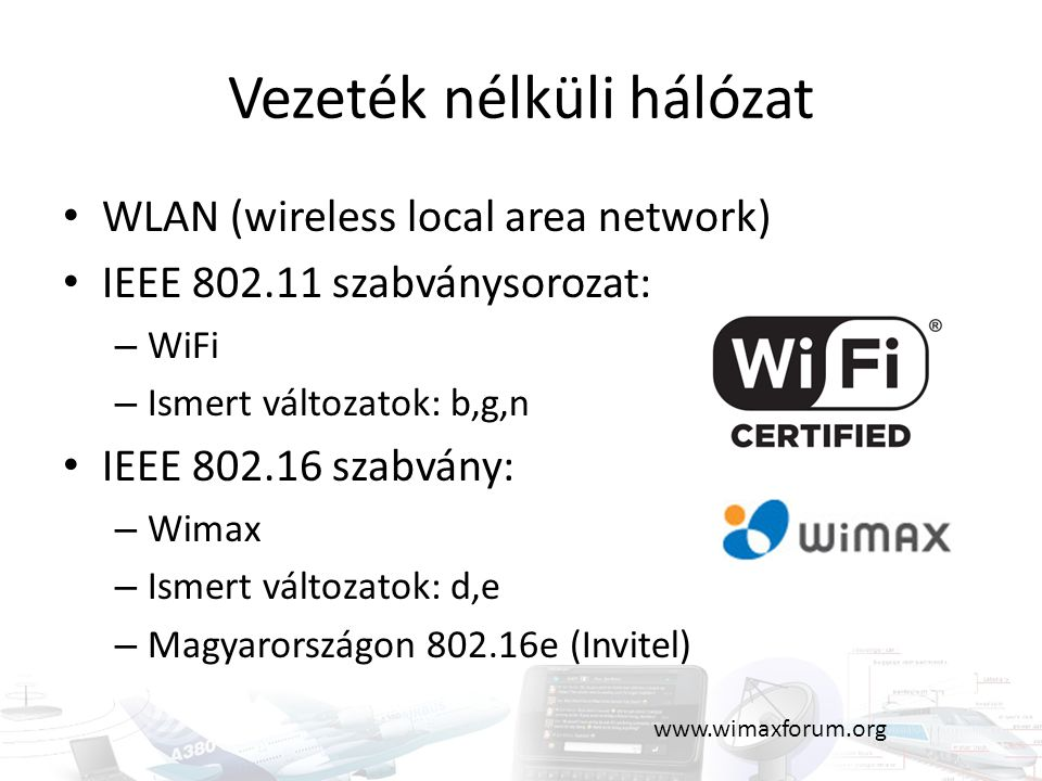 Vezeték nélküli hálózat WLAN (wireless local area network) IEEE 802.11 szabványsorozat: – WiFi – Ismert változatok: b,g,n IEEE 802.16 szabvány: – Wima