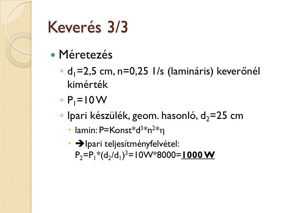 Keverés 3/3 Méretezés ◦ d 1 =2,5 cm, n=0,25 1/s (lamináris) keverőnél kimérték ◦ P 1 =10 W ◦ Ipari készülék, geom. hasonló, d 2 =25 cm  lamin: P=Kons