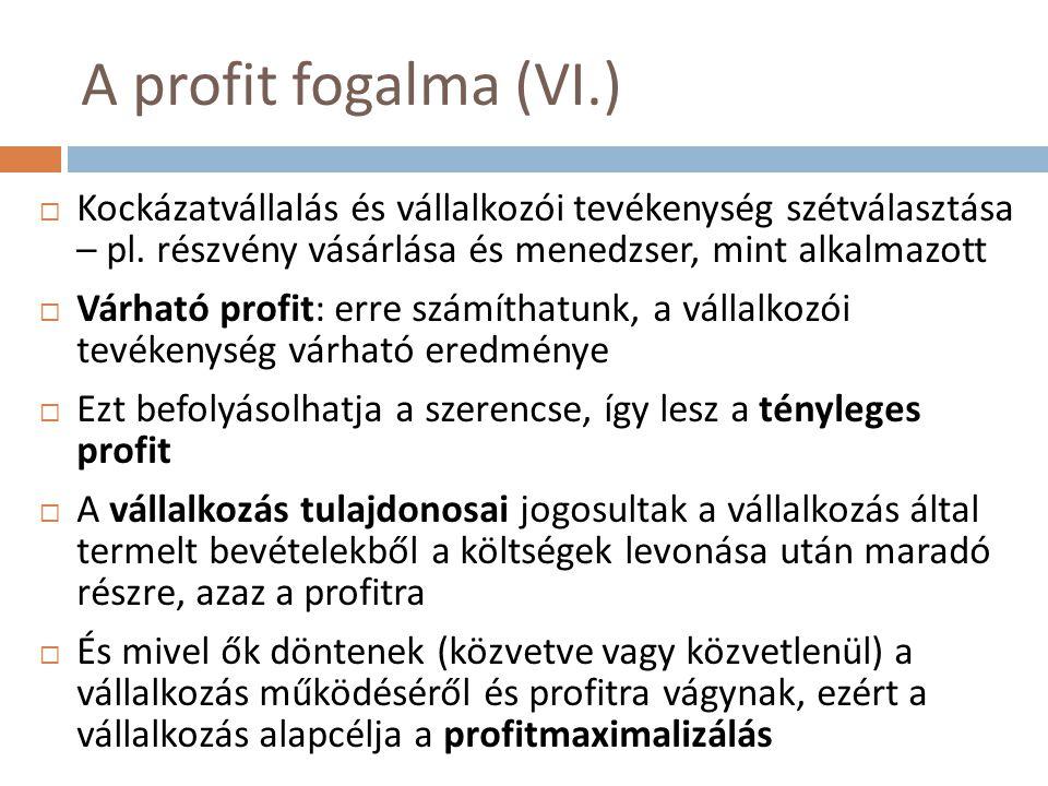 A profit fogalma (VI.)  Kockázatvállalás és vállalkozói tevékenység szétválasztása – pl. részvény vásárlása és menedzser, mint alkalmazott  Várható