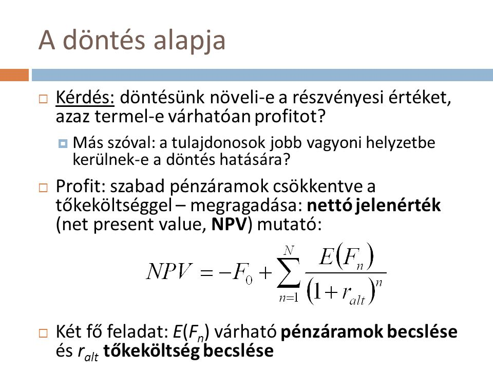 A döntés alapja  Kérdés: döntésünk növeli-e a részvényesi értéket, azaz termel-e várhatóan profitot?  Más szóval: a tulajdonosok jobb vagyoni helyze