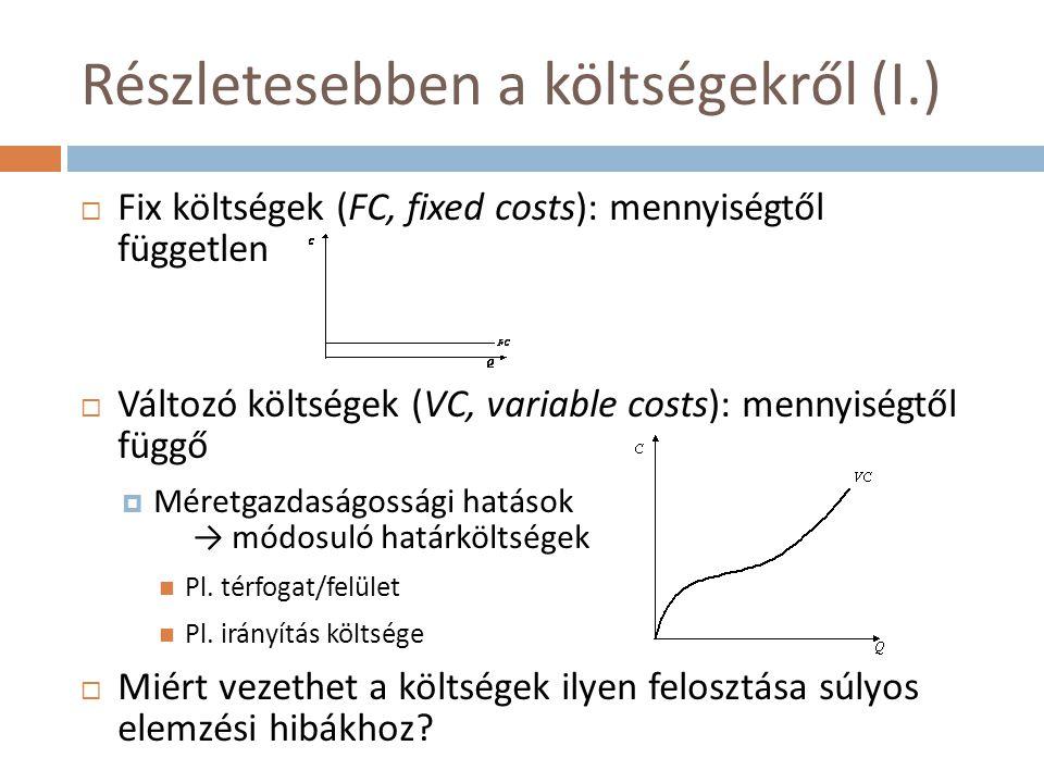 Részletesebben a költségekről (I.)  Fix költségek (FC, fixed costs): mennyiségtől független  Változó költségek (VC, variable costs): mennyiségtől fü