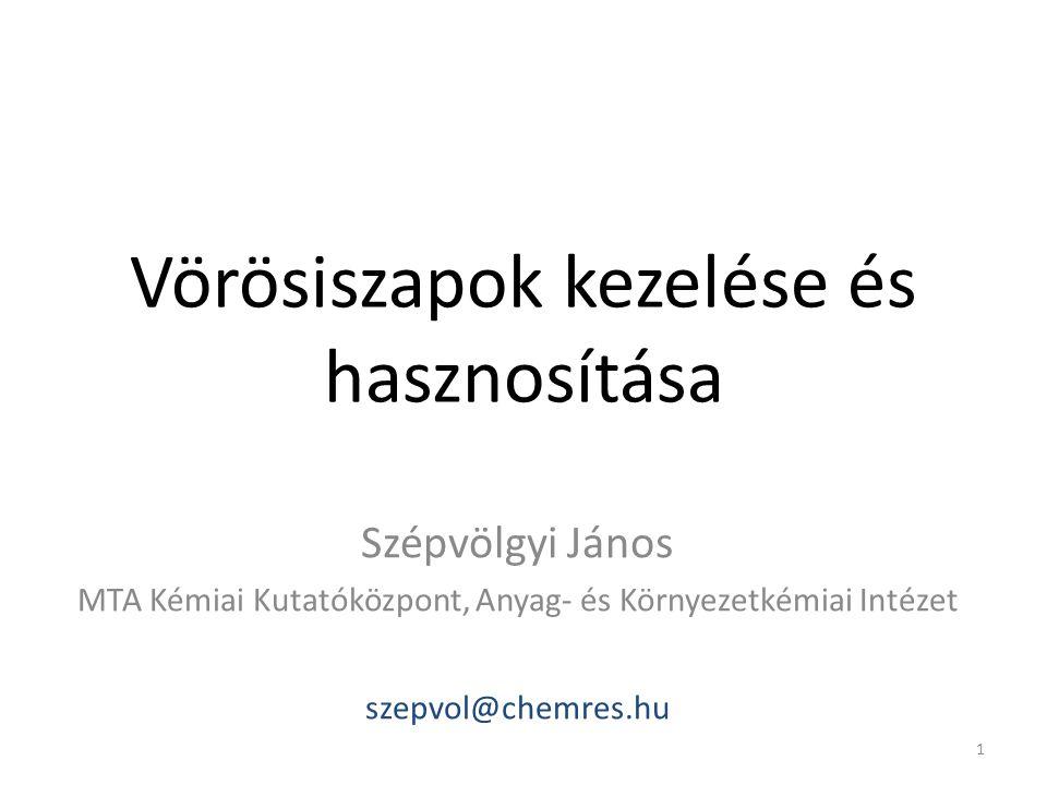 Vörösiszapok kezelése és hasznosítása Szépvölgyi János MTA Kémiai Kutatóközpont, Anyag- és Környezetkémiai Intézet szepvol@chemres.hu 1
