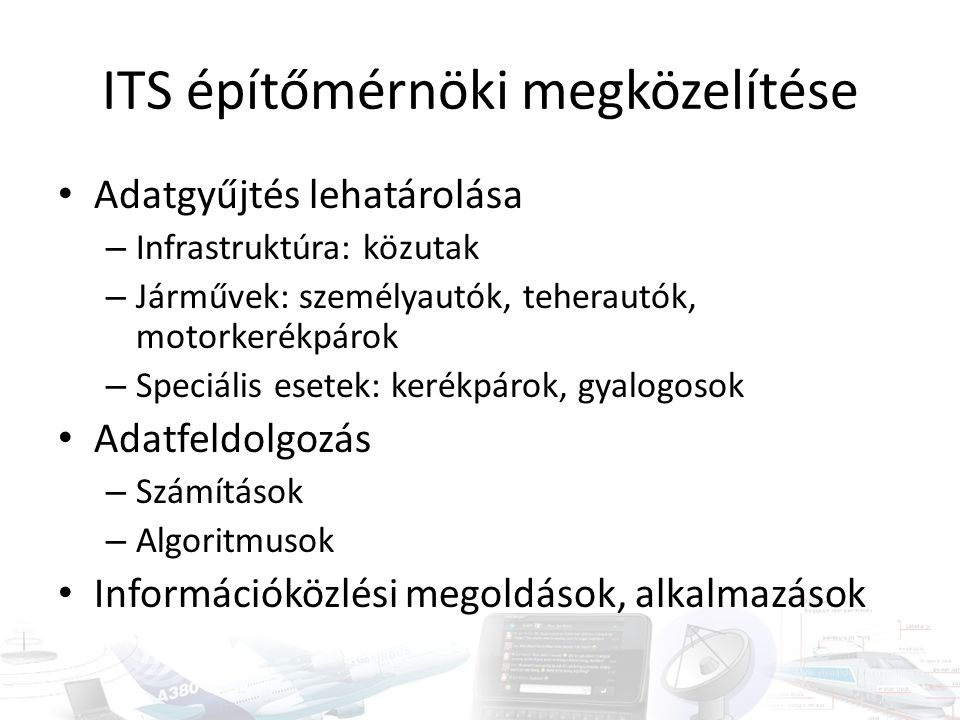 ITS építőmérnöki megközelítése Adatgyűjtés lehatárolása – Infrastruktúra: közutak – Járművek: személyautók, teherautók, motorkerékpárok – Speciális esetek: kerékpárok, gyalogosok Adatfeldolgozás – Számítások – Algoritmusok Információközlési megoldások, alkalmazások