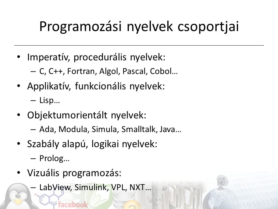 Programozási nyelvek csoportjai Imperatív, procedurális nyelvek: – C, C++, Fortran, Algol, Pascal, Cobol… Applikatív, funkcionális nyelvek: – Lisp… Ob