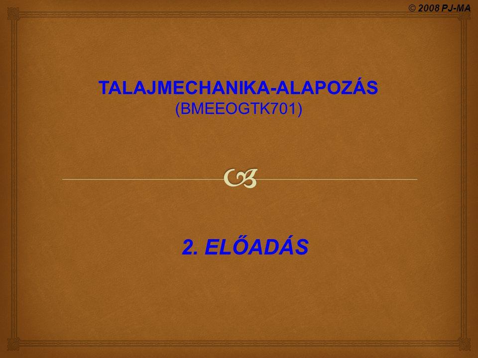 2. ELŐADÁS © 2008 PJ-MA TALAJMECHANIKA-ALAPOZÁS (BMEEOGTK701)