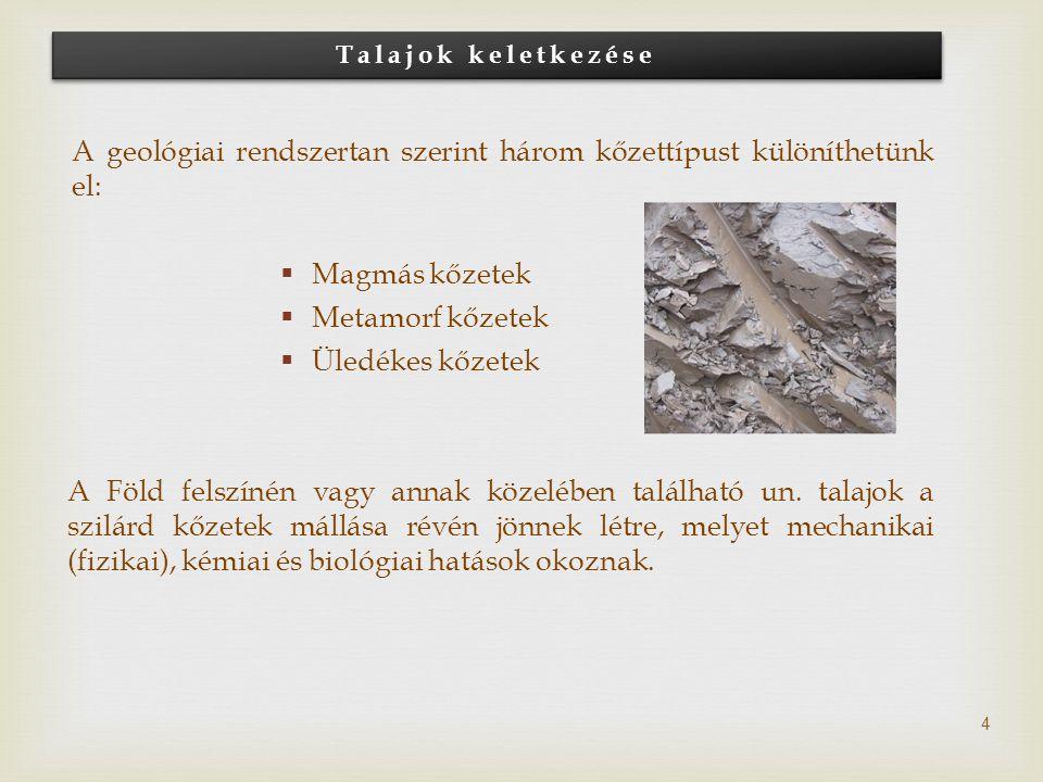 Talajok keletkezése 4 A geológiai rendszertan szerint három kőzettípust különíthetünk el:  Magmás kőzetek  Metamorf kőzetek  Üledékes kőzetek A Föl