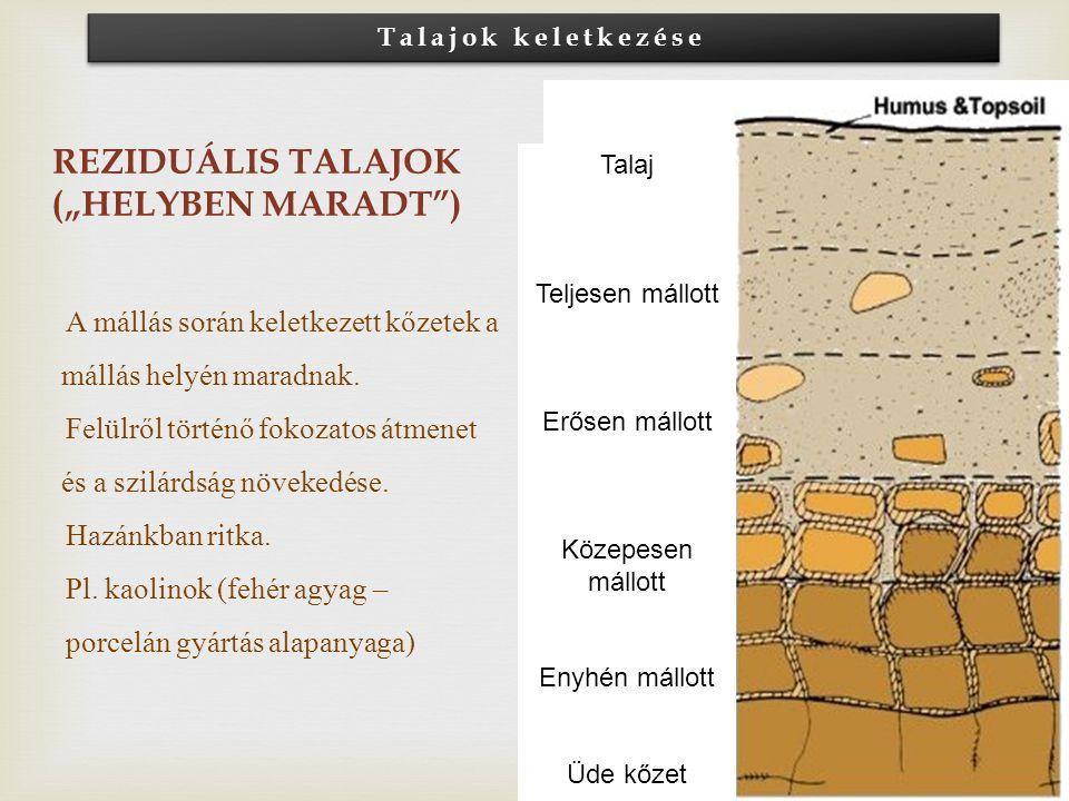 """REZIDUÁLIS TALAJOK (""""HELYBEN MARADT"""") A mállás során keletkezett kőzetek a mállás helyén maradnak. Felülről történő fokozatos átmenet és a szilárdság"""