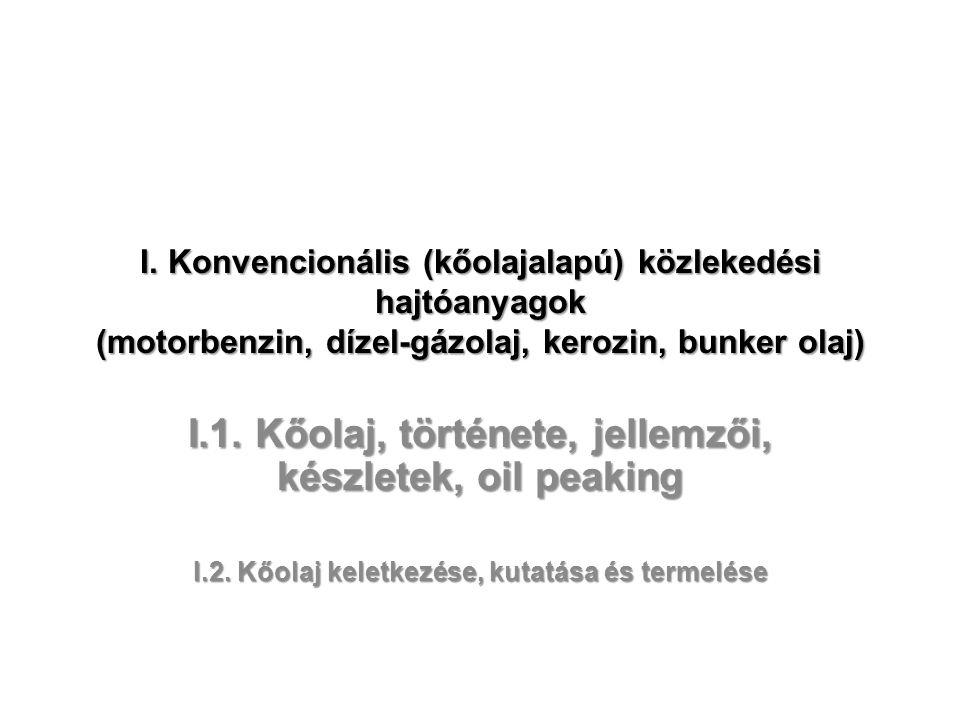 I. Konvencionális (kőolajalapú) közlekedési hajtóanyagok (motorbenzin, dízel-gázolaj, kerozin, bunker olaj) I.1. Kőolaj, története, jellemzői, készlet