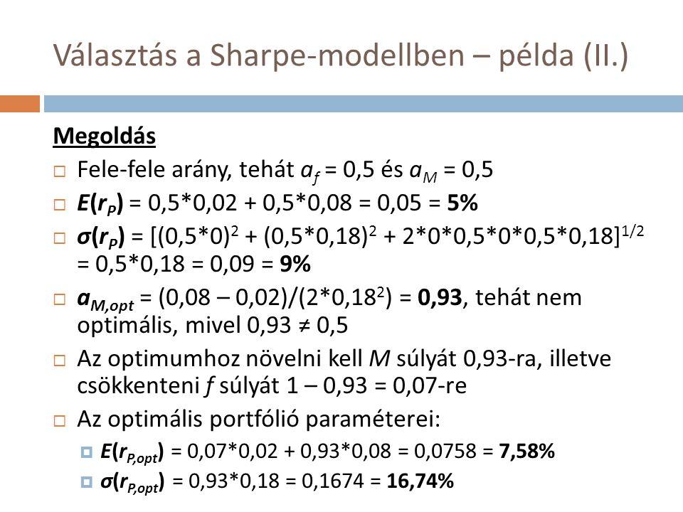 Választás a Sharpe-modellben – példa (II.) Megoldás  Fele-fele arány, tehát a f = 0,5 és a M = 0,5  E(r P ) = 0,5*0,02 + 0,5*0,08 = 0,05 = 5%  σ(r