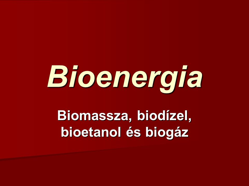 Bioenergia Biomassza, biodízel, bioetanol és biogáz