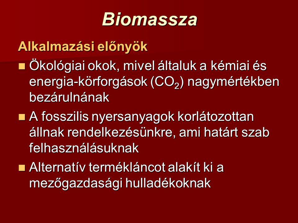 Biomassza Alkalmazási előnyök Ökológiai okok, mivel általuk a kémiai és energia-körforgások (CO 2 ) nagymértékben bezárulnának Ökológiai okok, mivel á