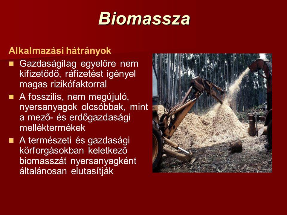 Biomassza Alkalmazási hátrányok Gazdaságilag egyelőre nem kifizetődő, ráfizetést igényel magas rizikófaktorral A fosszilis, nem megújuló, nyersanyagok