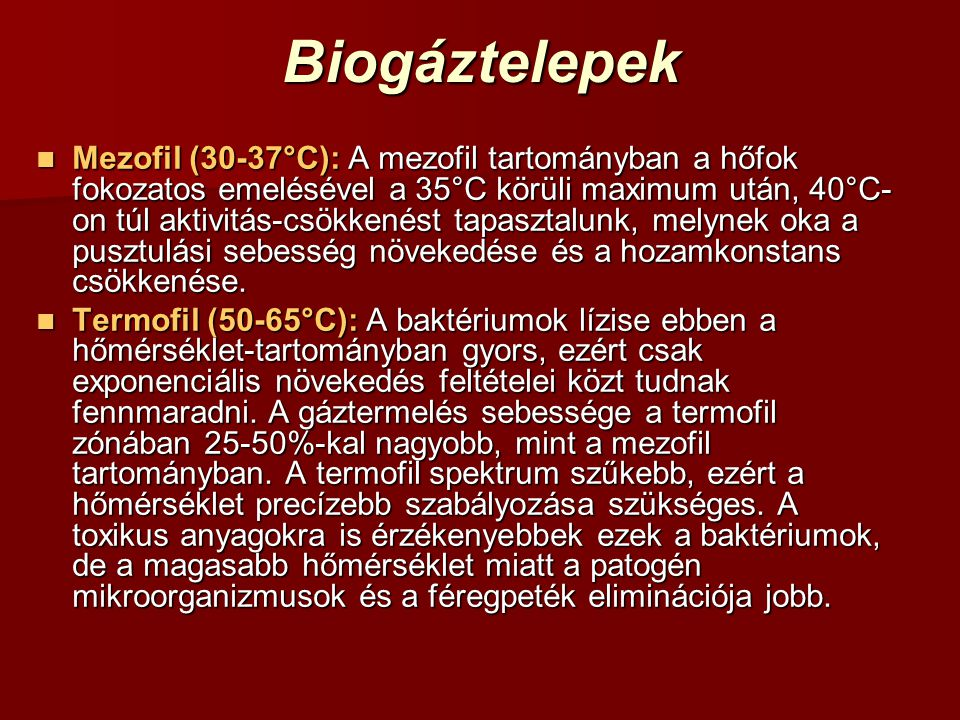 Biogáztelepek Mezofil (30-37°C): A mezofil tartományban a hőfok fokozatos emelésével a 35°C körüli maximum után, 40°C- on túl aktivitás-csökkenést tap