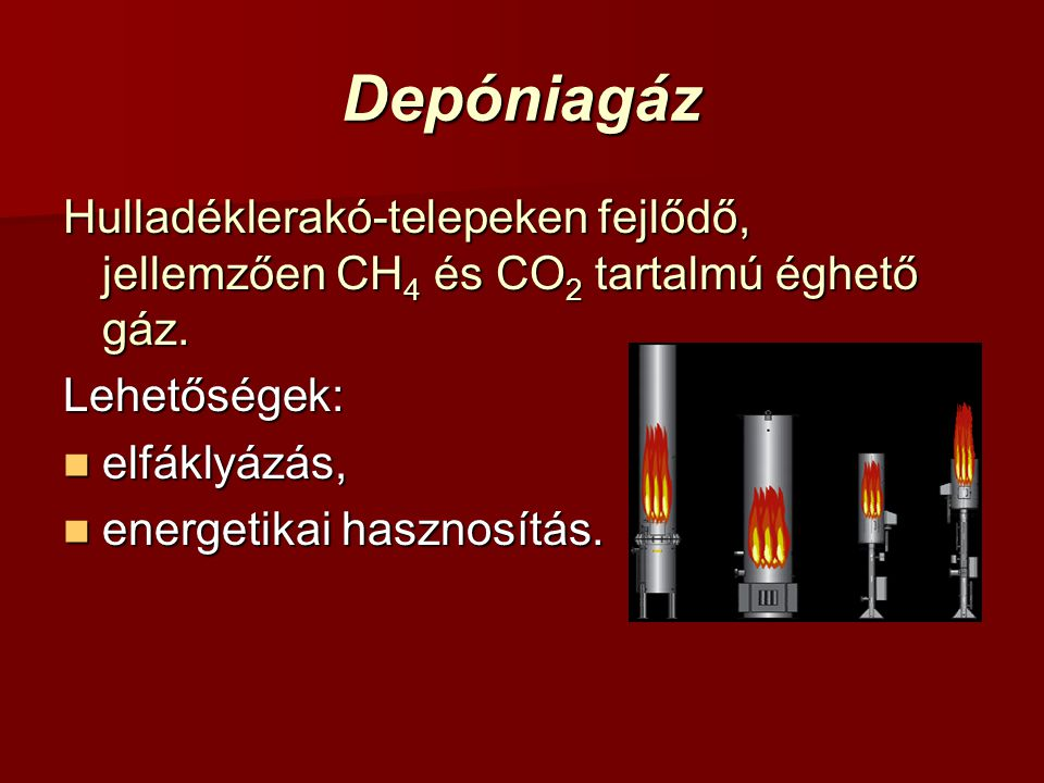 Depóniagáz Hulladéklerakó-telepeken fejlődő, jellemzően CH 4 és CO 2 tartalmú éghető gáz. Lehetőségek: elfáklyázás, elfáklyázás, energetikai hasznosít