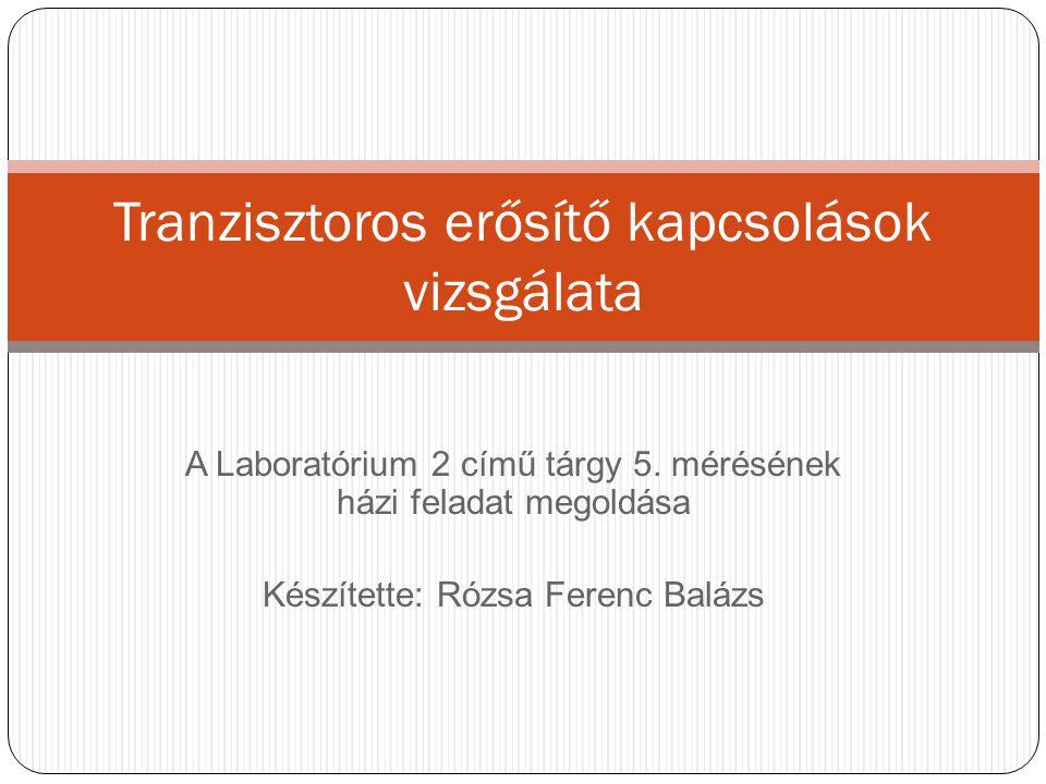 A Laboratórium 2 című tárgy 5. mérésének házi feladat megoldása Készítette: Rózsa Ferenc Balázs Tranzisztoros erősítő kapcsolások vizsgálata
