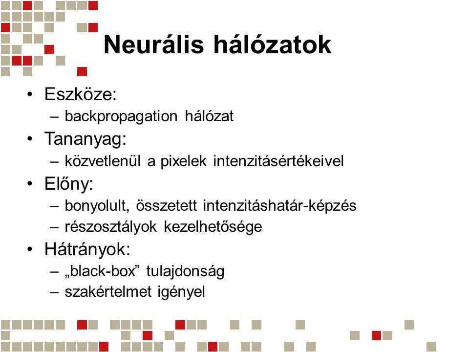 Neurális hálózatok Eszköze: –backpropagation hálózat Tananyag: –közvetlenül a pixelek intenzitásértékeivel Előny: –bonyolult, összetett intenzitáshatá