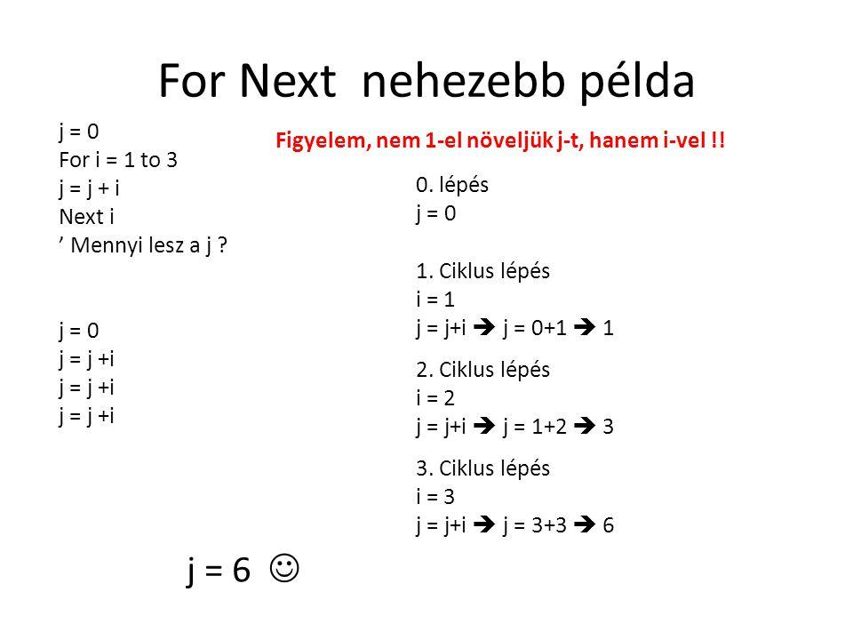 For Next nehezebb példa j = 0 For i = 1 to 3 j = j + i Next i ' Mennyi lesz a j ? j = 0 j = j +i Figyelem, nem 1-el növeljük j-t, hanem i-vel !! 0. lé