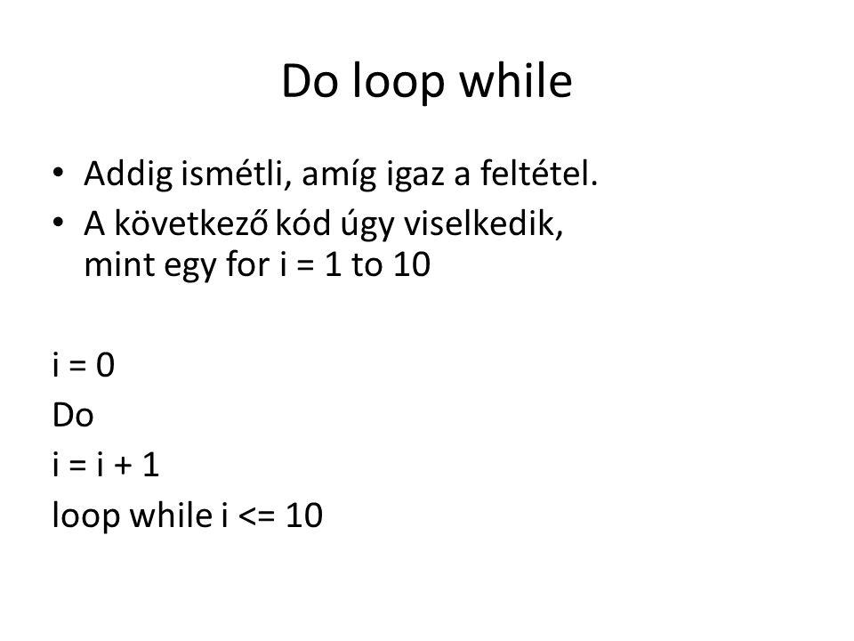 Do loop while Addig ismétli, amíg igaz a feltétel. A következő kód úgy viselkedik, mint egy for i = 1 to 10 i = 0 Do i = i + 1 loop while i <= 10