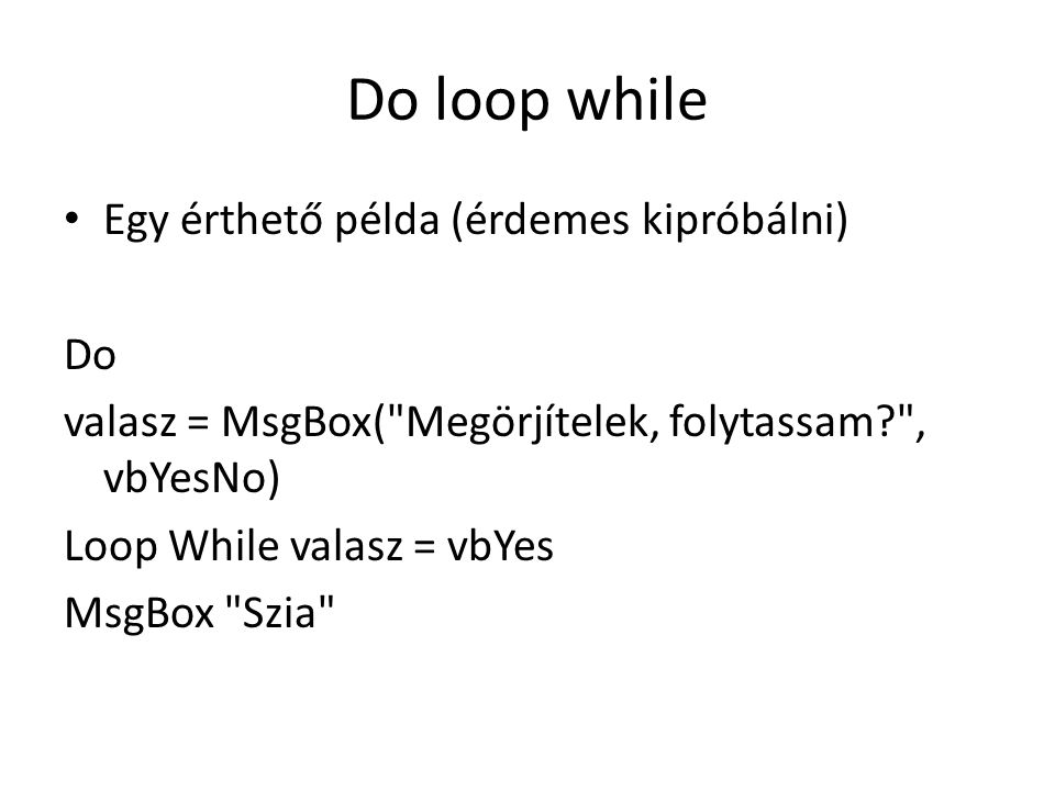 Do loop while Egy érthető példa (érdemes kipróbálni) Do valasz = MsgBox(