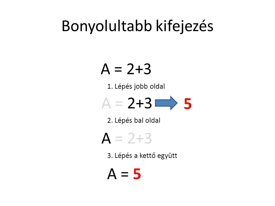 Bonyolultabb kifejezés A = 2+3 1. Lépés jobb oldal A = 2+3 5 2. Lépés bal oldal A = 2+3 3. Lépés a kettő együtt A = 5