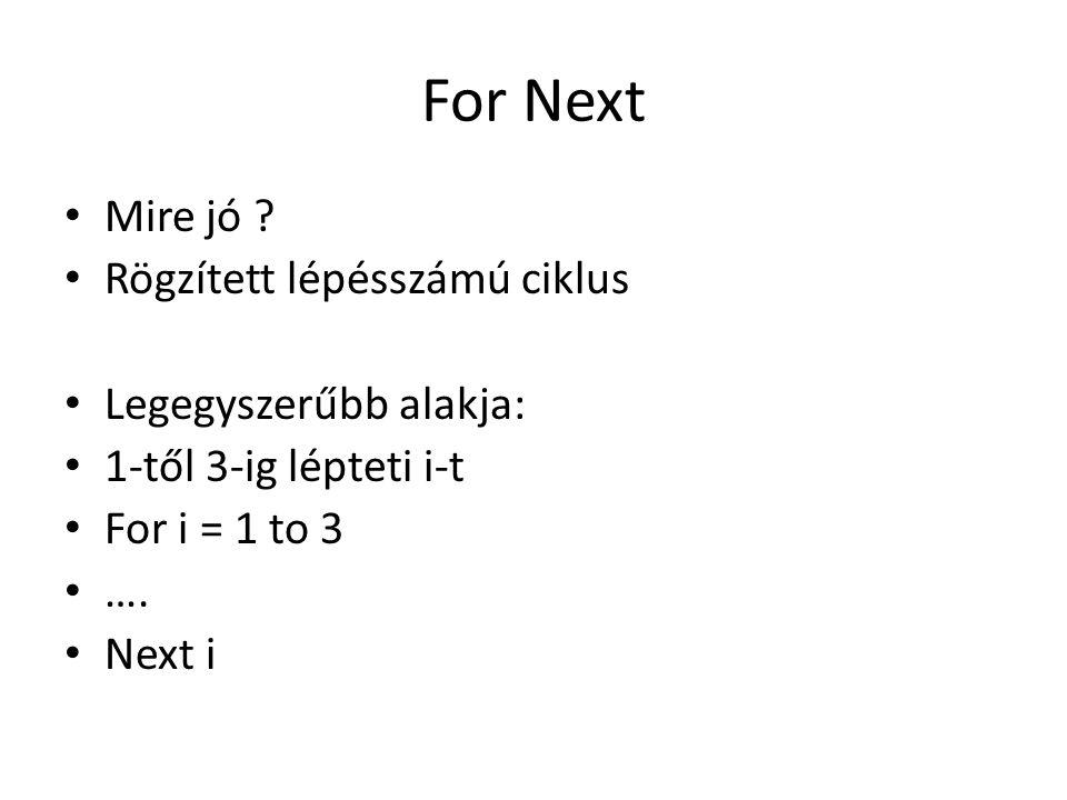 For Next Mire jó ? Rögzített lépésszámú ciklus Legegyszerűbb alakja: 1-től 3-ig lépteti i-t For i = 1 to 3 …. Next i