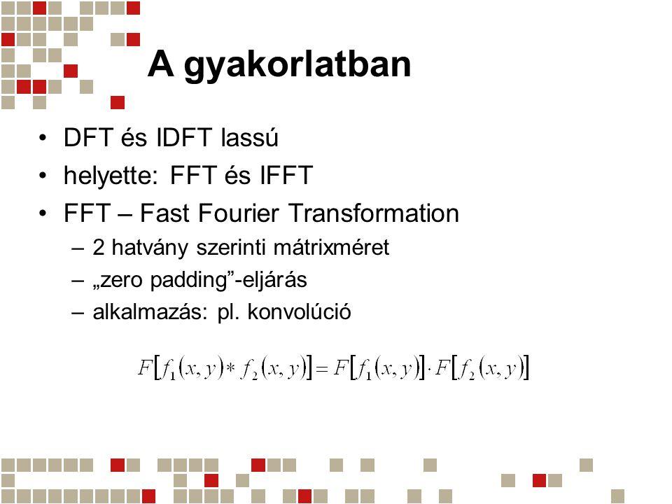 """A gyakorlatban DFT és IDFT lassú helyette: FFT és IFFT FFT – Fast Fourier Transformation –2 hatvány szerinti mátrixméret –""""zero padding""""-eljárás –alka"""