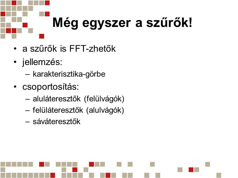 Még egyszer a szűrők! a szűrők is FFT-zhetők jellemzés: –karakterisztika-görbe csoportosítás: –aluláteresztők (felülvágók) –felüláteresztők (alulvágók