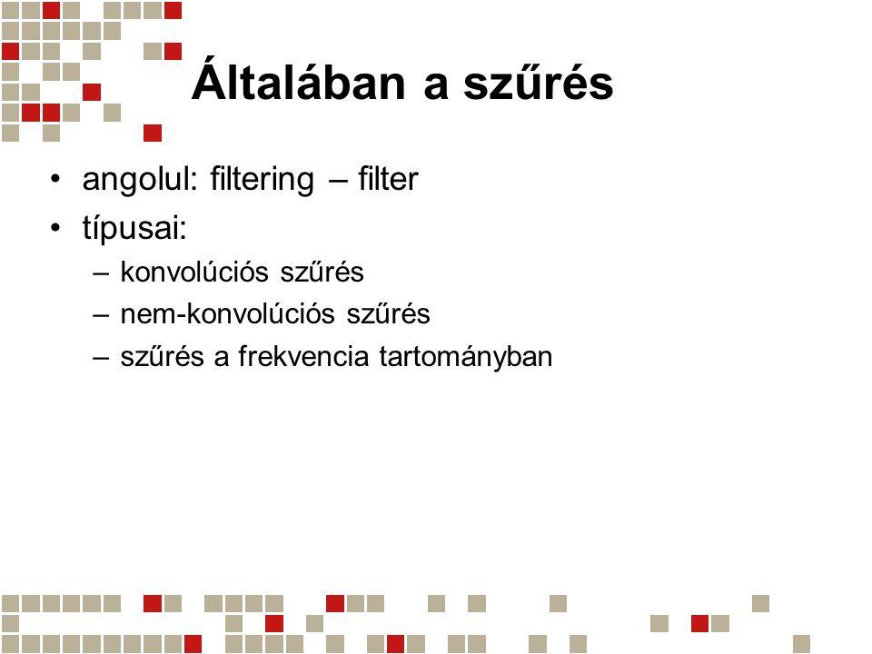 Általában a szűrés angolul: filtering – filter típusai: –konvolúciós szűrés –nem-konvolúciós szűrés –szűrés a frekvencia tartományban