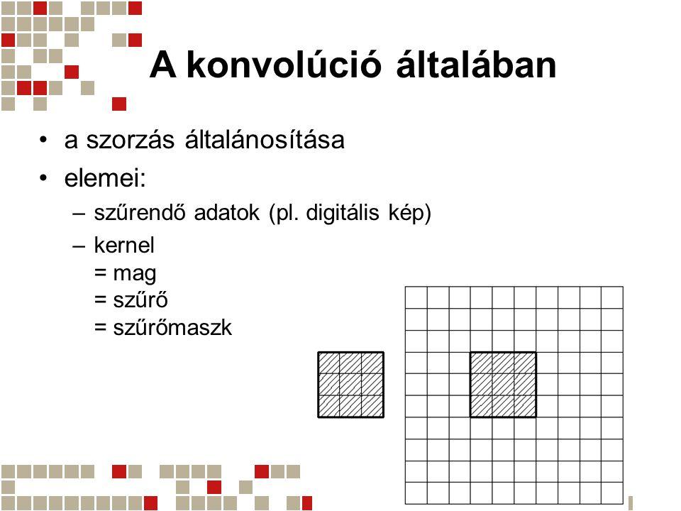 A konvolúció általában a szorzás általánosítása elemei: –szűrendő adatok (pl. digitális kép) –kernel = mag = szűrő = szűrőmaszk