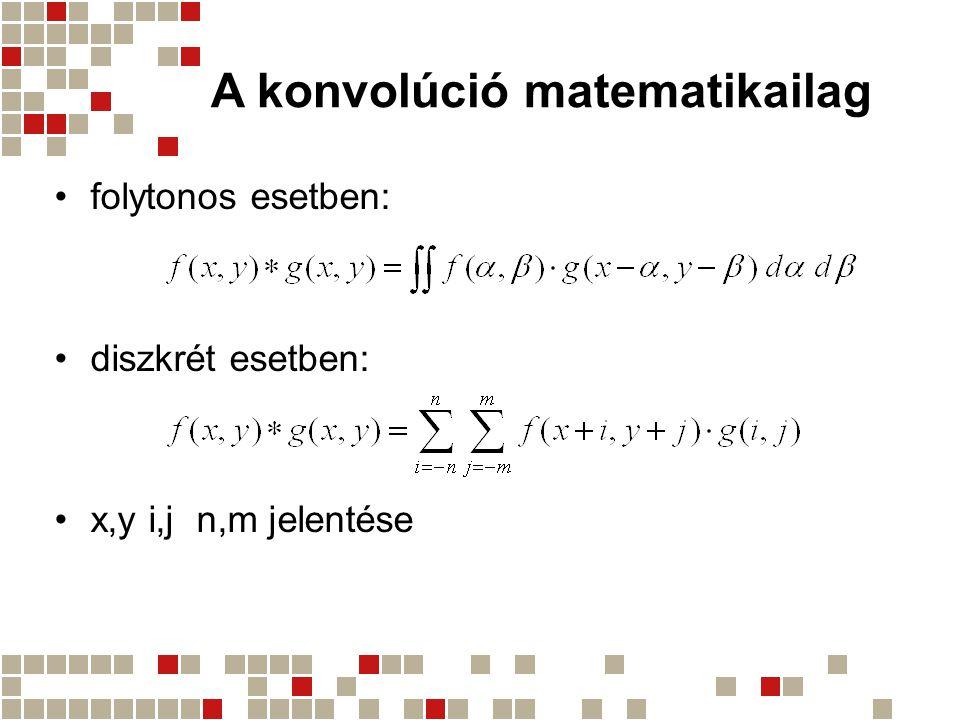 A konvolúció matematikailag folytonos esetben: diszkrét esetben: x,y i,j n,m jelentése