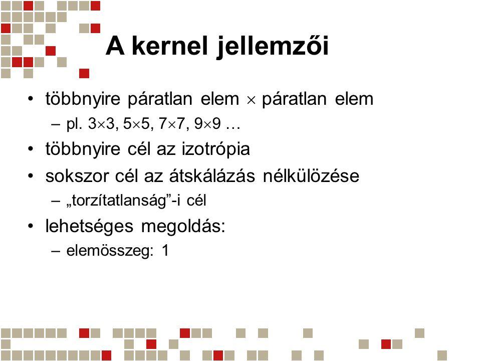 A kernel jellemzői többnyire páratlan elem  páratlan elem –pl. 3  3, 5  5, 7  7, 9  9 … többnyire cél az izotrópia sokszor cél az átskálázás nélk