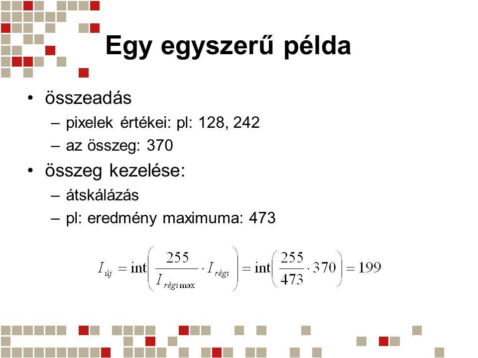 Egy egyszerű példa összeadás –pixelek értékei: pl: 128, 242 –az összeg: 370 összeg kezelése: –átskálázás –pl: eredmény maximuma: 473